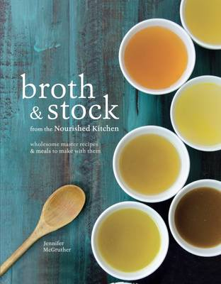 Broth & Stock: Wholesome Master Recipes and Meals to Make with Them - McGruther, Jennifer