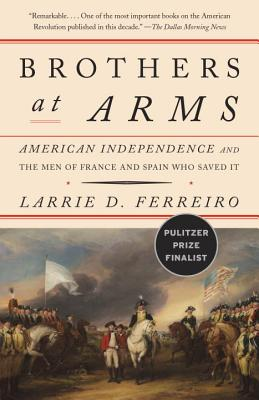 Brothers at Arms: American Independence and the Men of France and Spain Who Saved It - Ferreiro, Larrie D