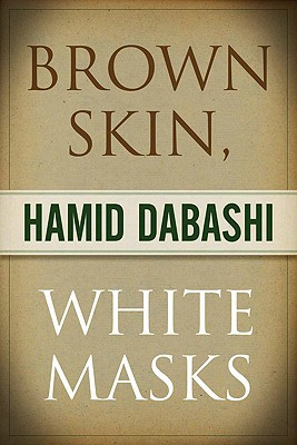 Brown Skin, White Masks - Dabashi, Hamid