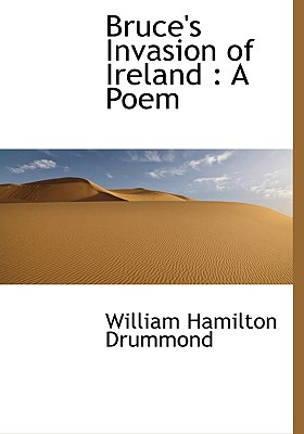 Bruce's Invasion of Ireland: A Poem - Drummond, William Hamilton