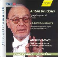 Bruckner: Symphony No. 6; Bach/Schönberg: Prelude and Fugue in E flat major - SWR Baden-Baden and Freiburg Symphony Orchestra; Michael Gielen (conductor)