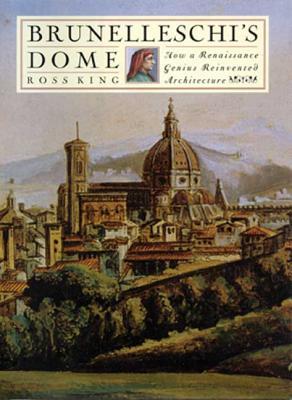 Brunelleschi's Dome: How a Renaissance Genius Reinvented Architecture - King, Ross