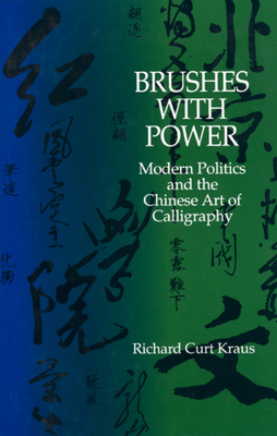 Brushes with Power: Modern Politics and the Chinese Art of Calligraphy - Kraus, Richard Curt