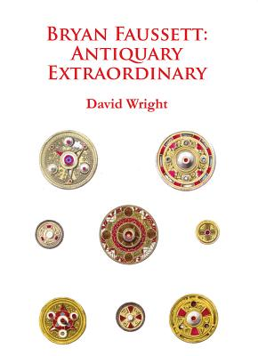 Bryan Faussett: Antiquary Extraordinary 2015 - Wright, David