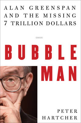 Bubble Man: Alan Greenspan and the Missing 7 Trillion Dollars - Hartcher, Peter