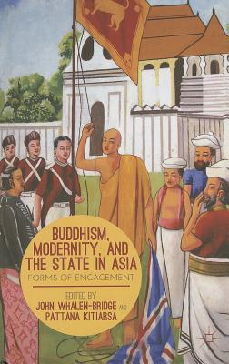 Buddhism, Modernity, and the State in Asia: Forms of Engagement - Kitiarsa, P (Editor), and Whalen-Bridge, J (Editor)