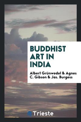 Buddhist Art in India - Grunwedel, Albert, and Gibson, Agnes C, and Burgess, Jas