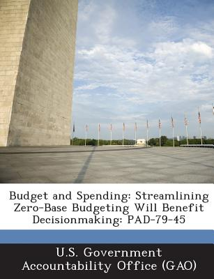 Budget and Spending: Streamlining Zero-Base Budgeting Will Benefit Decisionmaking: Pad-79-45 - U S Government Accountability Office (G (Creator)