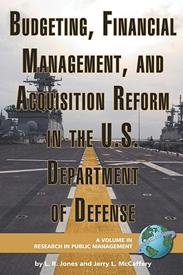 Budgeting, Financial Management, and Acquisition Reform in the U.S. Department of Defense (PB) - Jones, Lawrence R, and McCaffery, Jerry L