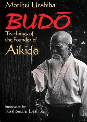 Budo: Teachings of the Founder of Aikido - Ueshiba, Morihei, and Ueshiba, Kisshomaru (Introduction by)