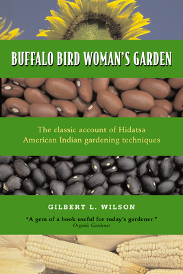 Buffalo Bird Woman's Garden: Agriculture of the Hidatsa Indians - Wilson, Gilbert L, and Hanson, Jeffery R (Introduction by), and Waheenee