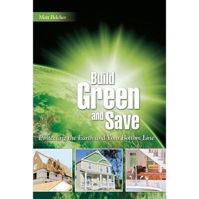 Build Green and Save: Protecting the Earth and Your Bottom Line - Belcher, Matt