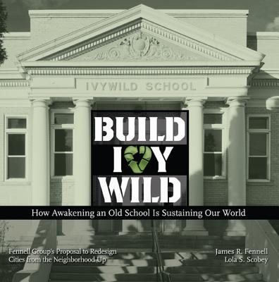 Build Ivywild: How Awakening an Old School Is Sustaining Our World: Fennell Group's Proposal to Redesign Cities from the Neighborhood Up - Fennell, James R
