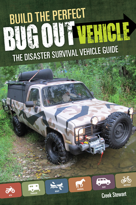 Build the Perfect Bug Out Vehicle: A Guide to Your Disaster Survival Vehicle - Stewart, Creek