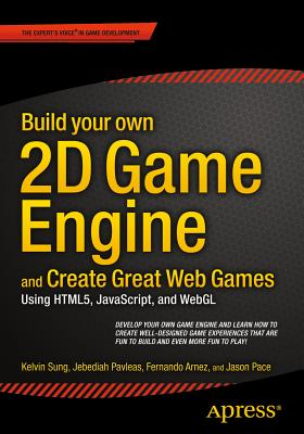 Build your own 2D Game Engine and Create Great Web Games: Using HTML5, JavaScript, and WebGL - Sung, Kelvin, and Pavleas, Jebediah, and Arnez, Fernando
