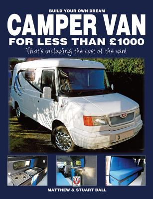 Build Your Own Dream Camper Van for Less Than 1000 Pounds: - That's Including the Cost of the Van! - Ball, Matthew, and Ball, Stuart, and Ball, Robert (Contributions by)