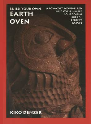 Build Your Own Earth Oven: A Low-Cost Wood-Fired Mud Oven, Simple Sourdough Bread, Perfect Loaves, 3rd Edition - Denzer, Kiko, and Field, Hannah, and Scott, Alan (Foreword by)