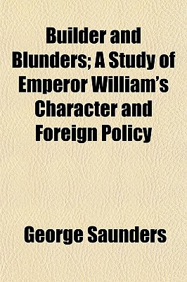 Builder and Blunders; A Study of Emperor William's Character and Foreign Policy - Saunders, George
