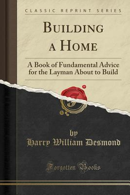 Building a Home: A Book of Fundamental Advice for the Layman about to Build (Classic Reprint) - Desmond, Harry William
