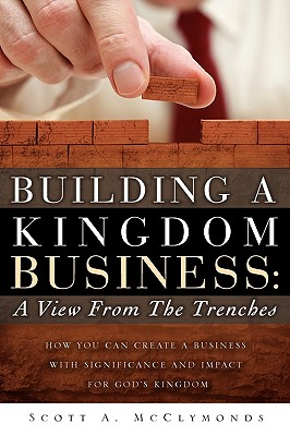 Building a Kingdom Business: A View from the Trenches - McClymonds, Scott A
