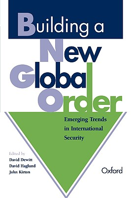 Building a New Global Order: Emerging Trends in International Security - Haglund, David (Editor), and Kirton, John (Editor), and DeWitt, David (Editor)