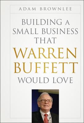 Building a Small Business That Warren Buffett Would Love - Brownlee, Adam
