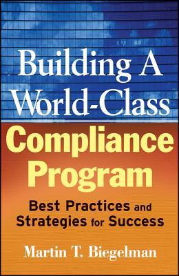 Building a World-Class Compliance Program: Best Practices and Strategies for Success - Biegelman, Martin T, and Biegelman, Daniel R