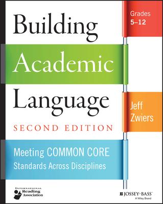 Building Academic Language: Meeting Common Core Standards Across Disciplines, Grades 5-12 - Zwiers, Jeff