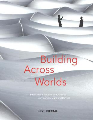 Building Across Worlds: International Projects by Architects Von Gerkan, Marg Und Partner - Schittich, Christian (Editor)