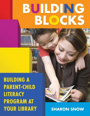 Building Blocks: Building a Parent-Child Literacy Program at Your Library - Snow, Sharon