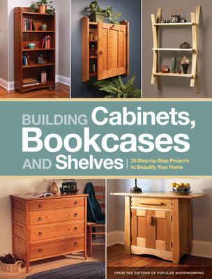 Building Cabinets, Bookcases and Shelves: 29 Step-By-Step Projects to Beautify Your Home - Popular Woodworking (Creator)