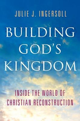 Building God's Kingdom: Inside the World of Christian Reconstruction - Ingersoll, Julie J