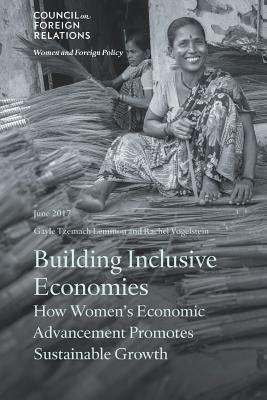 Building Inclusive Economies: How Women's Economic Advancement Promotes Sustainable Growth - Lemmon, Gayle Tzemach, and Vogelstein, Rachel B