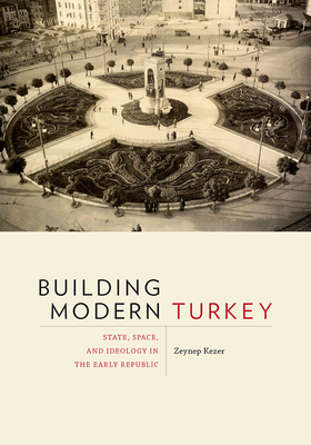 Building Modern Turkey: State, Space, and Ideology in the Early Republic - Kezer, Zeynep