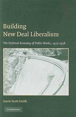 Building New Deal Liberalism: The Political Economy of Public Works, 1933-1956 - Smith, Jason Scott