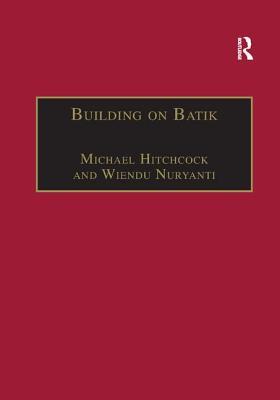 Building on Batik: The Globalization of a Craft Community - Hitchcock, Michael, and Nuryanti, Wiendu