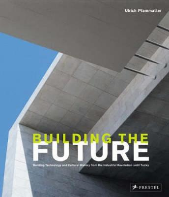 Building the Future: Building Technology and Cultural History from the Industrial Revolution Until Today - Pfammatter, Ulrich