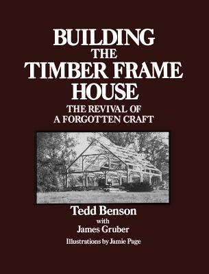 Building the Timber Frame House: The Revival of a Forgotten Craft - Benson, Tedd, and Gruber, James