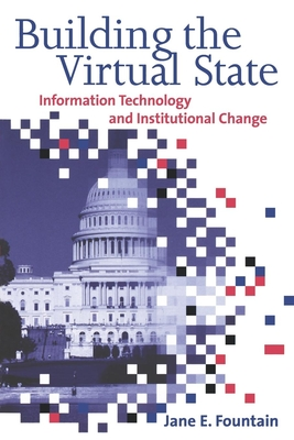Building the Virtual State: Information Technology and Institutional Change - Fountain, Jane E, Professor