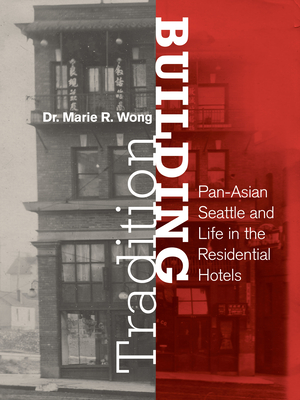 Building Tradition: Pan-Asian Seattle and Life in the Residential Hotels - Wong, Marie Rose