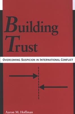 Building Trust: Overcoming Suspicion in International Conflict - Hoffman, Aaron M