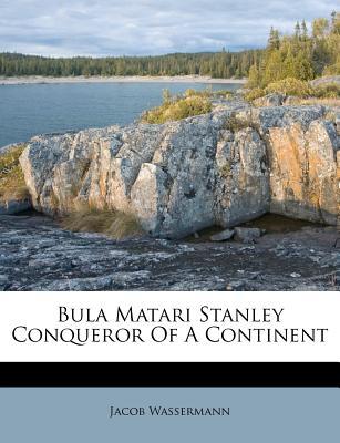 Bula Matari Stanley Conqueror of a Continent - Wassermann, Jacob