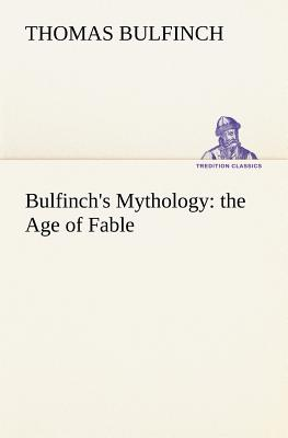 Bulfinch's Mythology: The Age of Fable - Bulfinch, Thomas