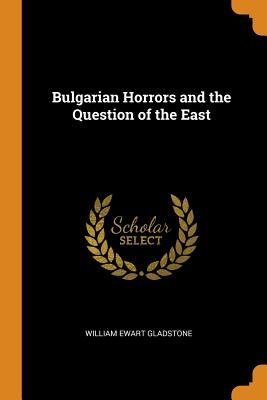 Bulgarian Horrors and the Question of the East - Gladstone, William Ewart