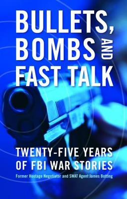 Bullets, Bombs, and Fast Talk: Twenty-Five Years of FBI War Stories - Botting, James