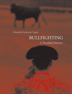Bullfighting: A Troubled History - Hardouin-Fugier, Elisabeth, and Rose, Sue (Translated by)