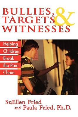 Bullies, Targets, and Witnesses: Helping Children Break the Pain Chain - Fried, SuEllen, and Fried, Paula