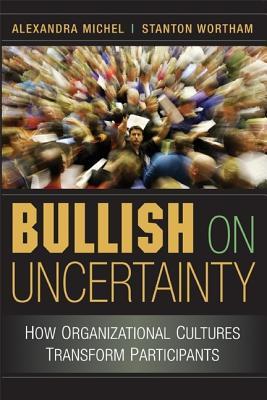 Bullish on Uncertainty: How Organizational Cultures Transform Participants - Michel, Alexandra, and Wortham, Stanton