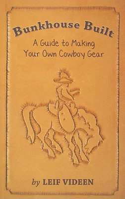 Bunkhouse Built: A Guide to Making Your Own Cowboy Gear - Videen, Leif