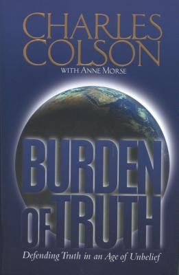 Burden of Truth: Defending the Truth in an Age of Unbelief - Colson, Charles W